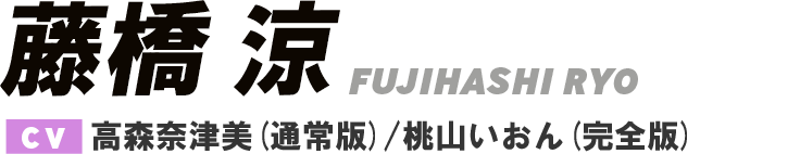 藤橋 涼 / FUJIHASHI RYO CV.高森奈津美(通常版)/桃山いおん(完全版)